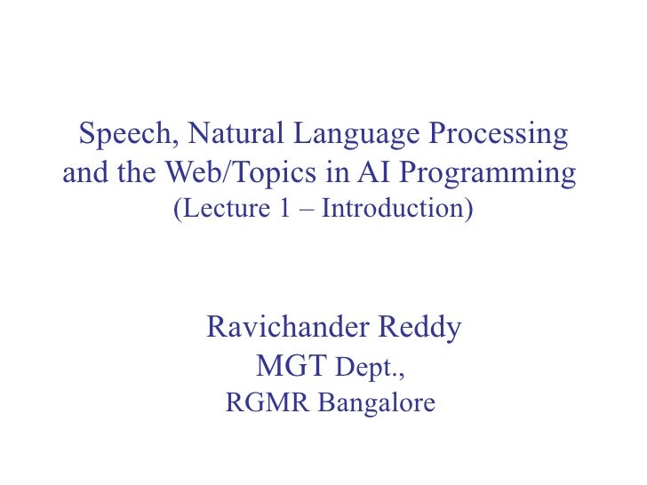 Speech, Natural Language Processing and the Web/Topics in AI Programming  (Lecture 1 – Introduction) Ravichander Reddy MGT...