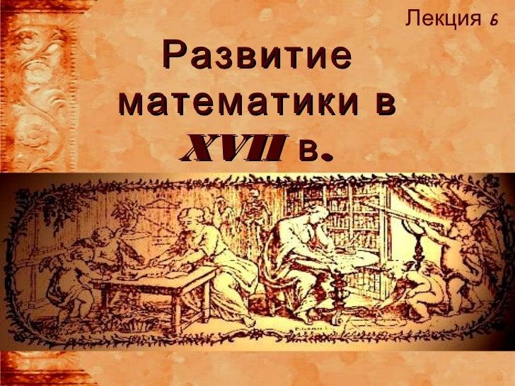 Лекция 6  Развитиематематики в   XVII в .