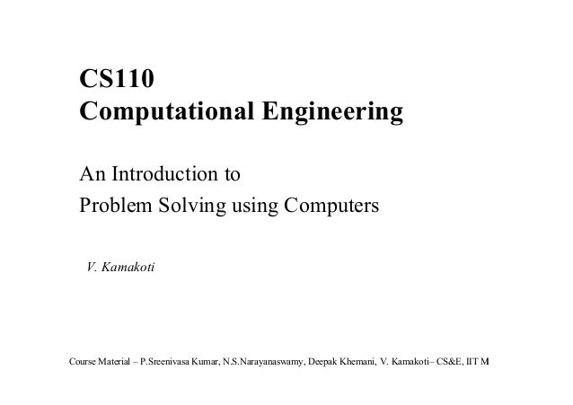 CS110 Computational Engineering An Introduction to Problem Solving using Computers V. Kamakoti  Course Material – P.Sreeni...