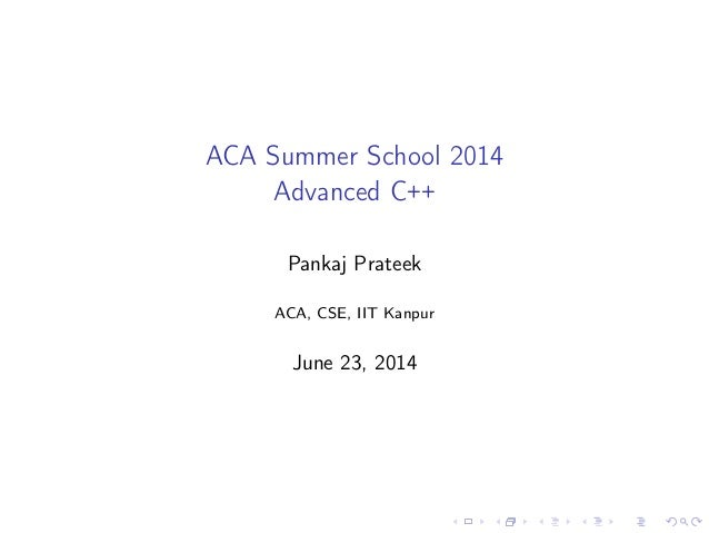 ACA Summer School 2014 Advanced C++ Pankaj Prateek ACA, CSE, IIT Kanpur June 23, 2014