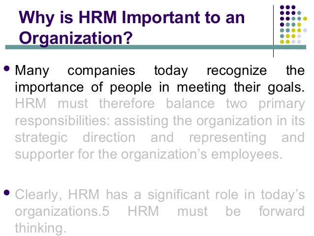 the role and importance of human resource management in an organization Learn about the importance of human resources management and how  every  department and every employee, it plays a significant role  however, hr has to  bring new ideas and effective practices into the organization.