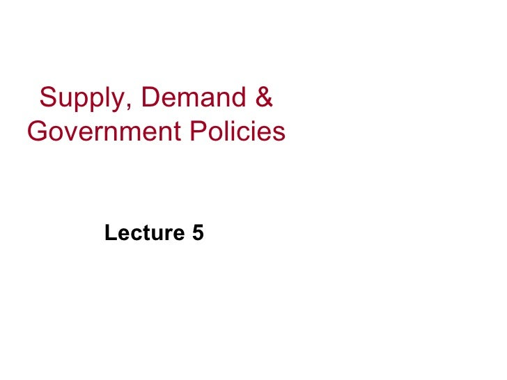 Supply, Demand & Government Policies        Lecture 5