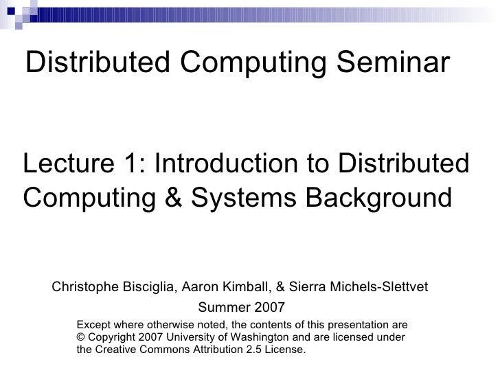 Distributed Computing Seminar Lecture 1: Introduction to Distributed  Computing & Systems Background Christophe Bisciglia,...