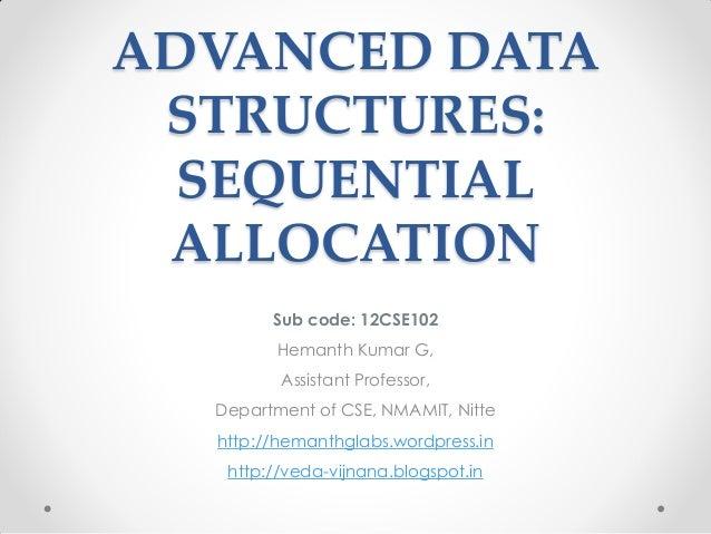 ADVANCED DATA STRUCTURES: SEQUENTIAL ALLOCATION Sub code: 12CSE102 Hemanth Kumar G, Assistant Professor, Department of CSE...