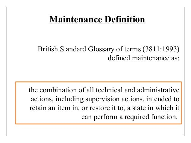Maintenance Definition British Standard Glossary of terms (3811:1993) defined maintenance as: the combination of all techn...