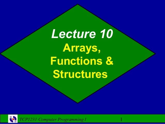 Lecture 10               Arrays,             Functions &             StructuresTCP1231 Computer Programming I   1