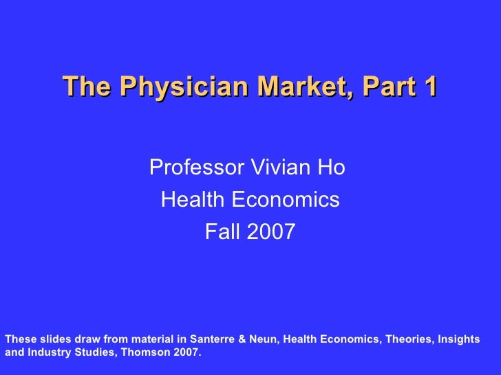The Physician Market, Part 1 Professor Vivian Ho  Health Economics Fall 2007 These slides draw from material in Santerre &...