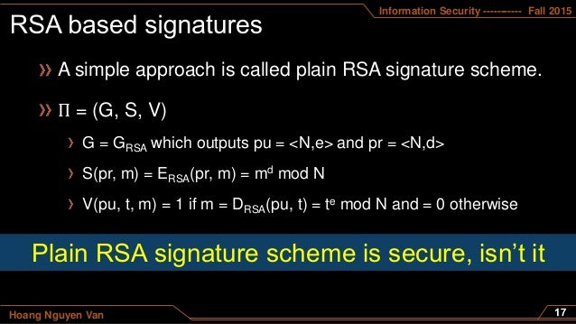 Information Security ----------- Fall 2015 Hoang Nguyen Van A simple approach is called plain RSA signature scheme. Π = (G...