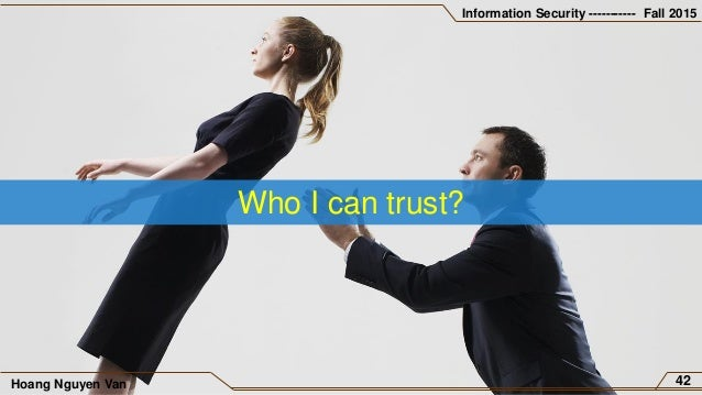 Information Security ----------- Fall 2015 Hoang Nguyen Van 42 Who I can trust?