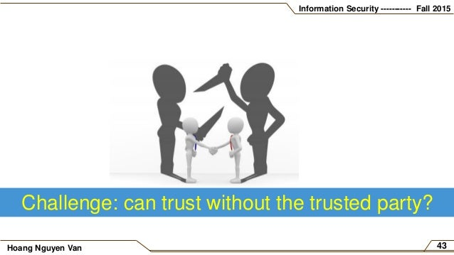 Information Security ----------- Fall 2015 Hoang Nguyen Van 43 Challenge: can trust without the trusted party?