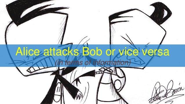 Alice attacks Bob or vice versa (in terms of information)