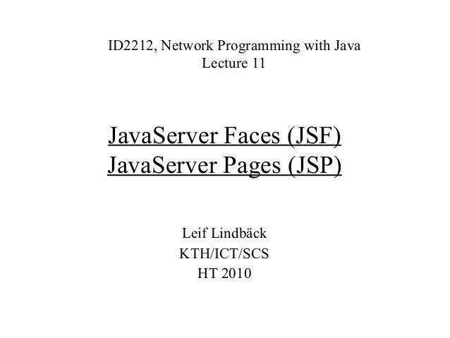 JavaServer Faces (JSF) JavaServer Pages (JSP) ID2212, Network Programming with Java Lecture 11 Leif Lindbäck KTH/ICT/SCS H...