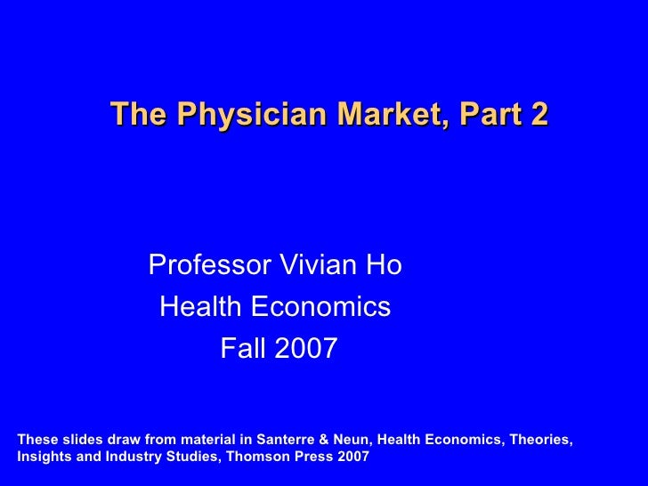 The Physician Market, Part 2 Professor Vivian Ho Health Economics Fall 2007 These slides draw from material in Santerre & ...