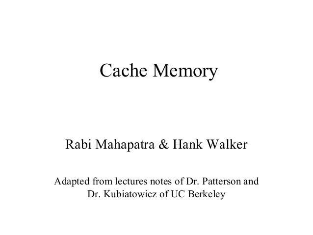 Cache Memory  Rabi Mahapatra & Hank Walker Adapted from lectures notes of Dr. Patterson and Dr. Kubiatowicz of UC Berkeley