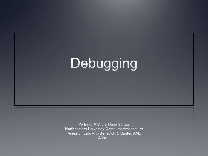 Debugging<br />Perhaad Mistry & Dana Schaa,<br />Northeastern University Computer Architecture<br />Research Lab, with Ben...