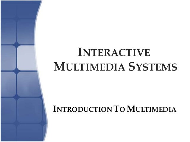 INTERACTIVE MULTIMEDIA SYSTEMS INTRODUCTION TO MULTIMEDIA