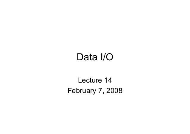 Data I/O Lecture 14 February 7, 2008