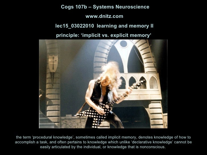 Cogs 107b – Systems Neuroscience www.dnitz.com lec15_03022010 learning and memory II principle: 'implicit vs. explicit mem...
