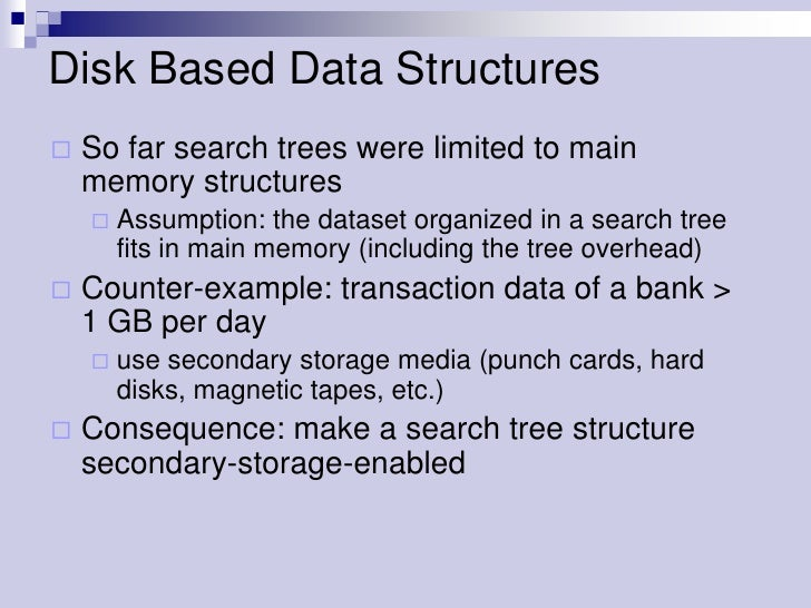Disk Based Data Structures   So far search trees were limited to main    memory structures       Assumption: the dataset...