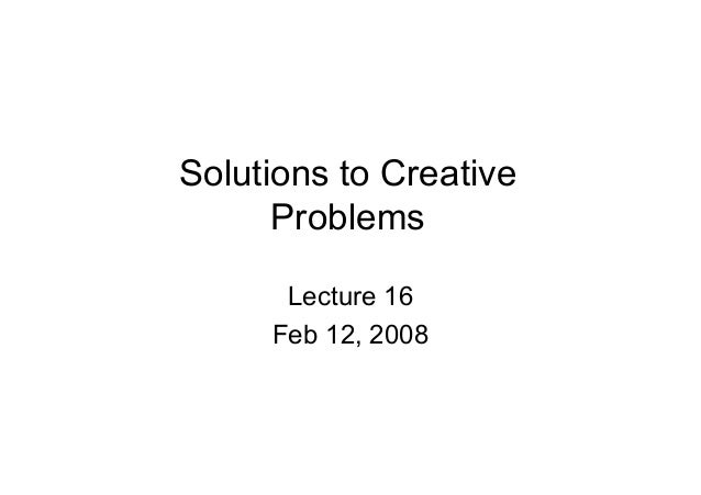 Solutions to Creative Problems Lecture 16 Feb 12, 2008