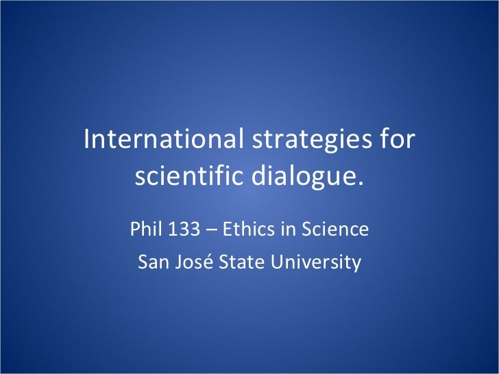 International strategies for scientific dialogue. Phil 133 – Ethics in Science San José State University