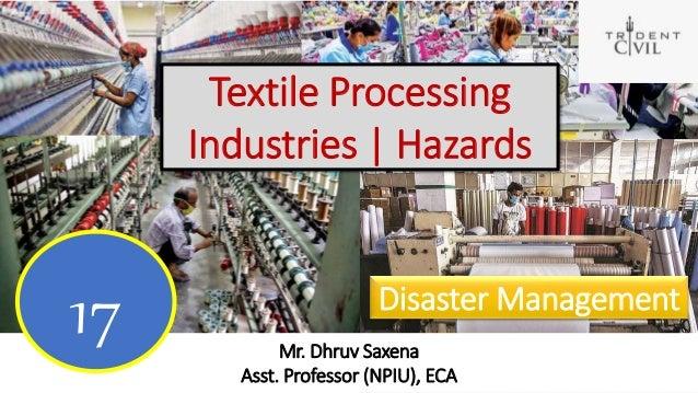 Textile Processing Industries   Hazards Mr. Dhruv Saxena Asst. Professor (NPIU), ECA 17 Disaster Management