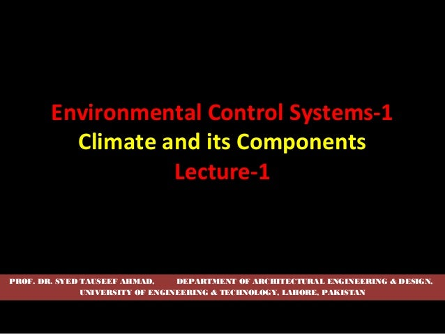 Environmental Control Systems-1 Climate and its Components Lecture-1  PROF. DR. SYED TAUSEEF AHMAD, DEPARTMENT OF ARCHITEC...