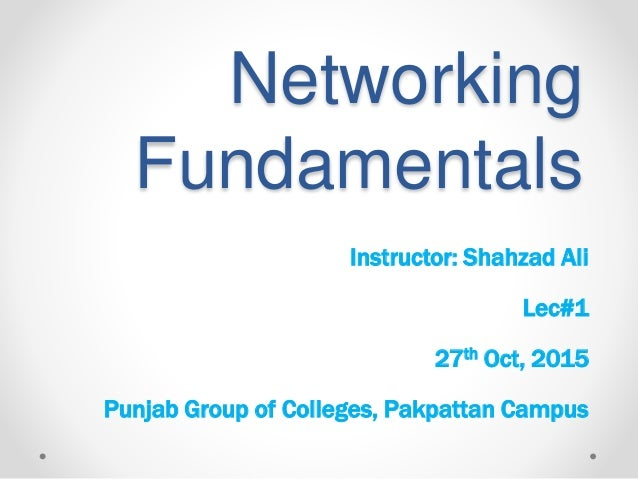Networking Fundamentals Instructor: Shahzad Ali Lec#1 27th Oct, 2015 Punjab Group of Colleges, Pakpattan Campus