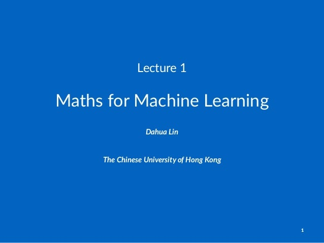 Lecture'1 Maths&for&Machine&Learning Dahua%Lin The$Chinese$University$of$Hong$Kong 1