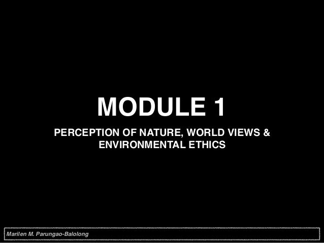MODULE 1 PERCEPTION OF NATURE, WORLD VIEWS & ENVIRONMENTAL ETHICS Marilen M. Parungao-Balolong