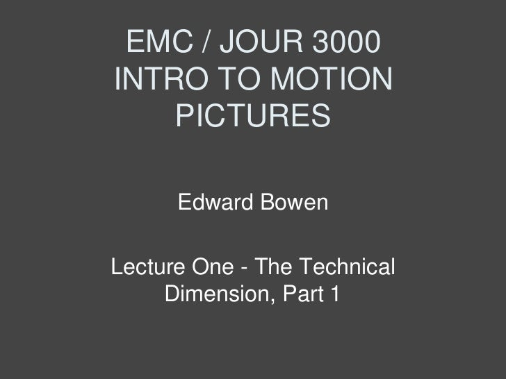 EMC / JOUR 3000INTRO TO MOTION    PICTURES      Edward BowenLecture One - The Technical     Dimension, Part 1