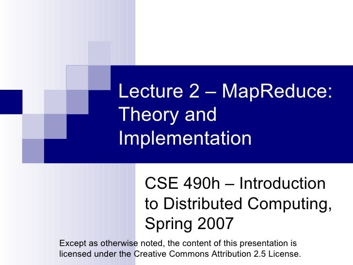 Lecture 2 – MapReduce: Theory and Implementation CSE 490h – Introduction to Distributed Computing, Spring 2007 Except as o...
