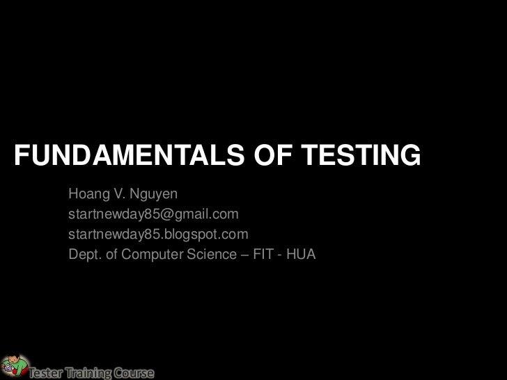 FUNDAMENTALS OF TESTING       Hoang V. Nguyen       startnewday85@gmail.com       startnewday85.blogspot.com       Dept. o...