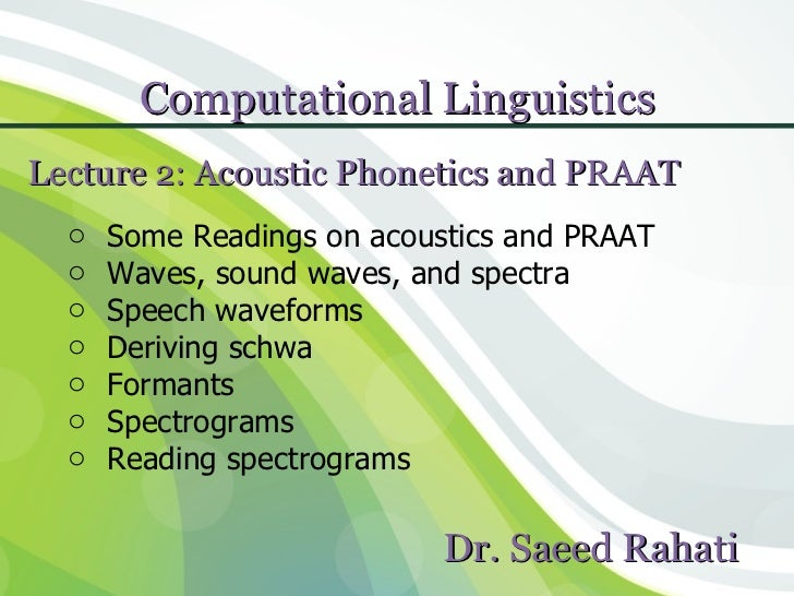 Computational Linguistics              1Lecture 2: Acoustic Phonetics and PRAAT  o   Some Readings on acoustics and PRAAT ...