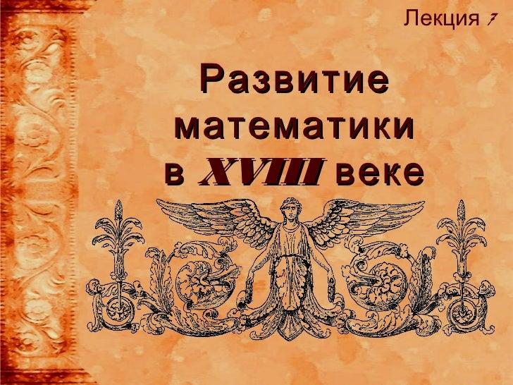 Лекция 7  Развитиематематикив XVIII веке