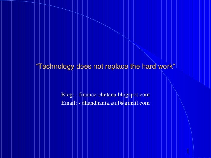 """ Technology does not replace the hard work"" Blog: - finance-chetana.blogspot.com Email: - dhandhania.atul@gmail.com"