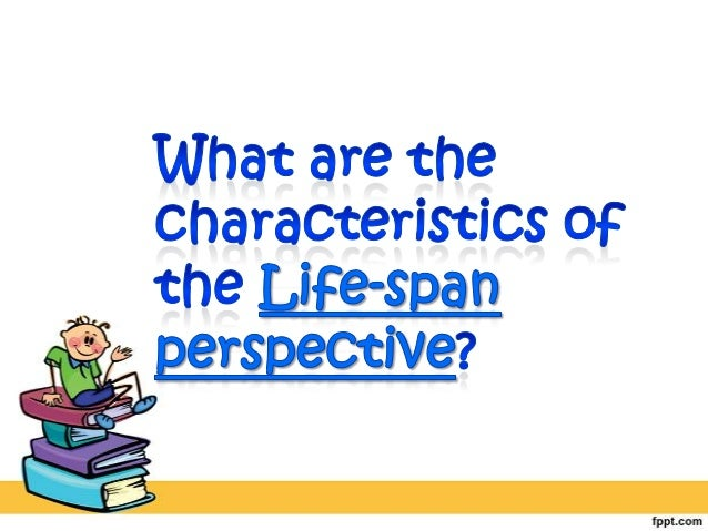 life span perspective of human development essay The life span perspective seeks to understand people and the dynamic nature of development and change throughout their lifetime (berger, 2008.