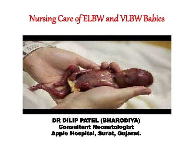 Nursing Care of ELBW and VLBW Babies  DR DILIP PATEL (BHARODIYA)  Consultant Neonatologist  Apple Hospital, Surat, Gujarat...