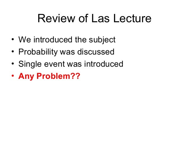 Review of Las Lecture • We introduced the subject • Probability was discussed • Single event was introduced • Any Problem??
