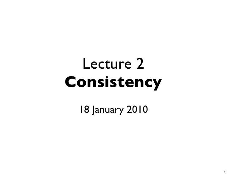 Lecture 2 Consistency  18 January 2010                        1