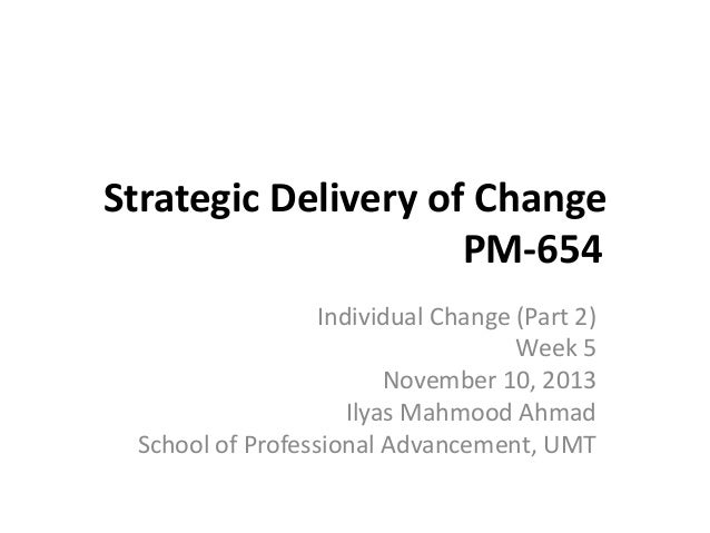 Strategic Delivery of Change PM-654 Individual Change (Part 2) Week 5 November 10, 2013 Ilyas Mahmood Ahmad School of Prof...