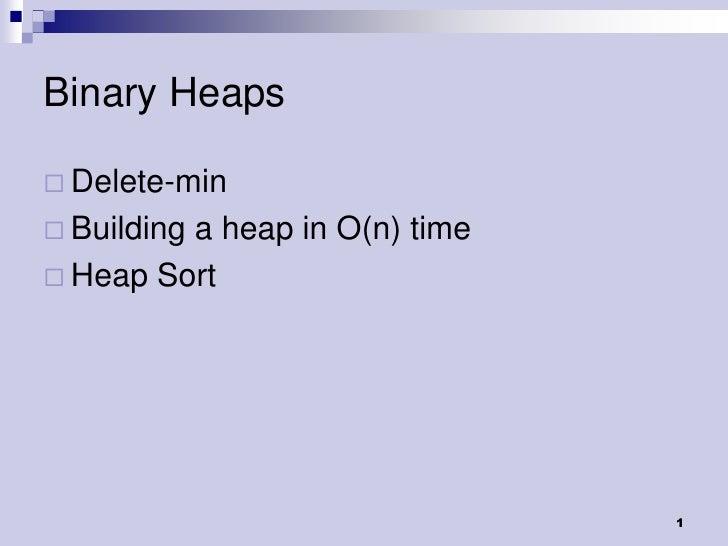 Binary Heaps Delete-min Building         a heap in O(n) time Heap Sort                               1