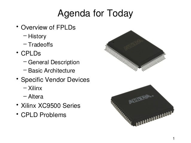 Agenda for Today• Overview of FPLDs  – History  – Tradeoffs• CPLDs  – General Description  – Basic Architecture• Specific ...