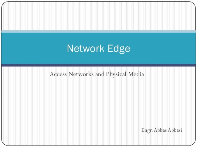 Network Edge Access Networks and Physical Media  Engr. Abbas Abbasi