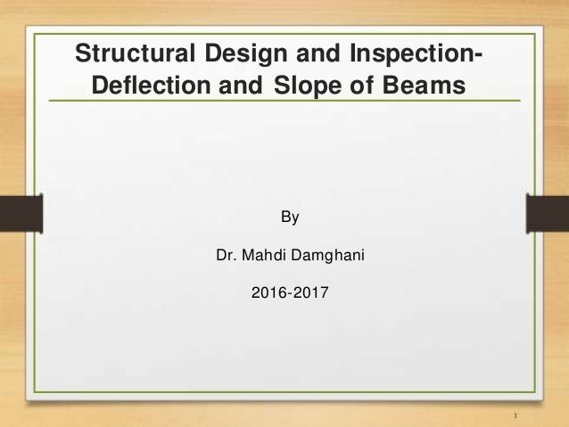 Structural Design and Inspection- Deflection and Slope of Beams By Dr. Mahdi Damghani 2016-2017 1