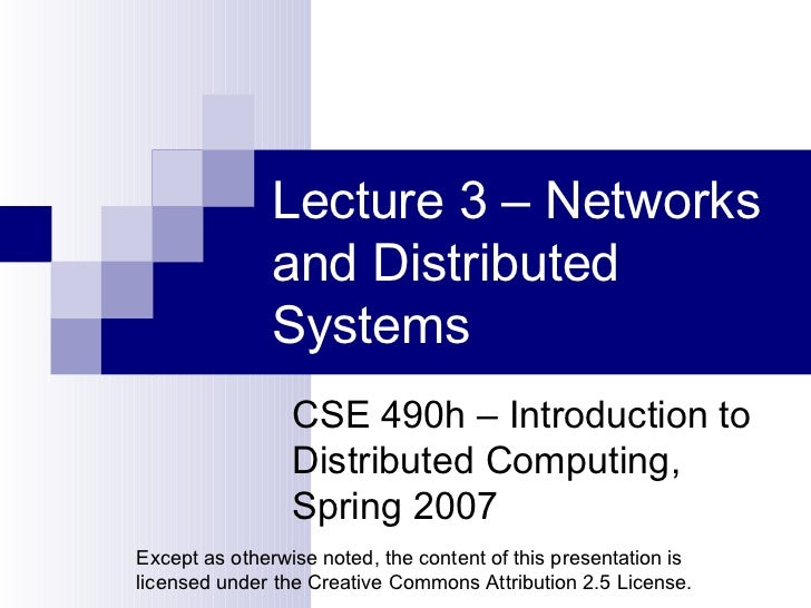 Lecture 3 – Networks and Distributed Systems CSE 490h – Introduction to Distributed Computing, Spring 2007 Except as other...