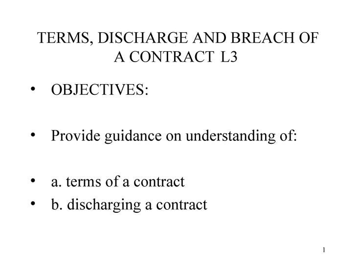 TERMS, DISCHARGE AND BREACH OF A CONTRACT  L3  <ul><li>OBJECTIVES: </li></ul><ul><li>Provide guidance on understanding of:...