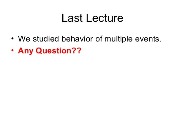 Last Lecture • We studied behavior of multiple events. • Any Question??