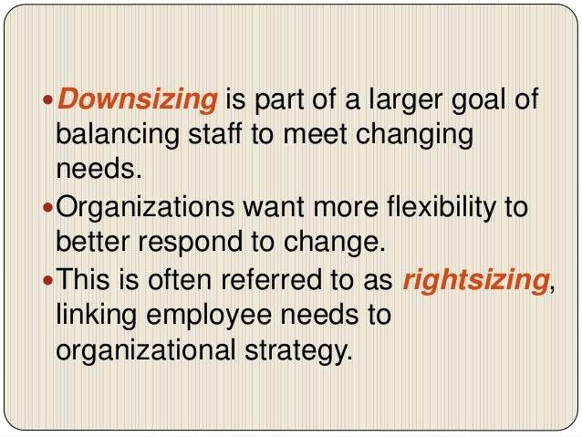 the need and significant of corporate downsizing in organizations The effects of organizational structure on employee  employees in all organizations want to work in  there have been many companies that are downsizing.