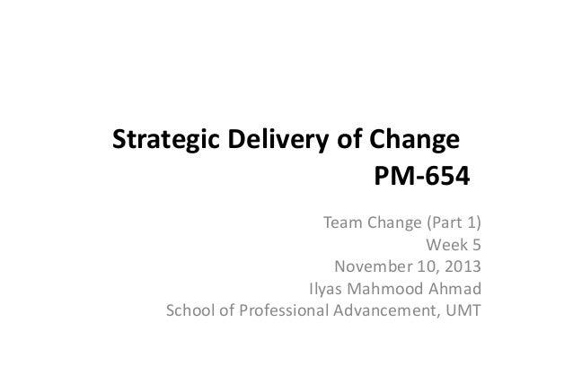 Strategic Delivery of Change PM-654 Team Change (Part 1) Week 5 November 10, 2013 Ilyas Mahmood Ahmad School of Profession...